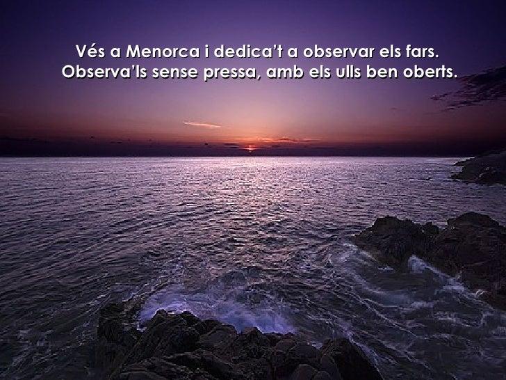 Vés a Menorca i dedica't a observar els fars.  Observa'ls sense pressa, amb els ulls ben oberts.