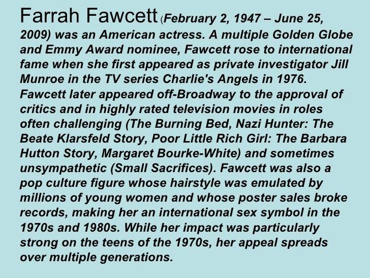 Farrah Fawcett (February 2, 1947 – June 25, 2009) was an American actress. A multiple Golden Globe and Emmy Award nominee,...