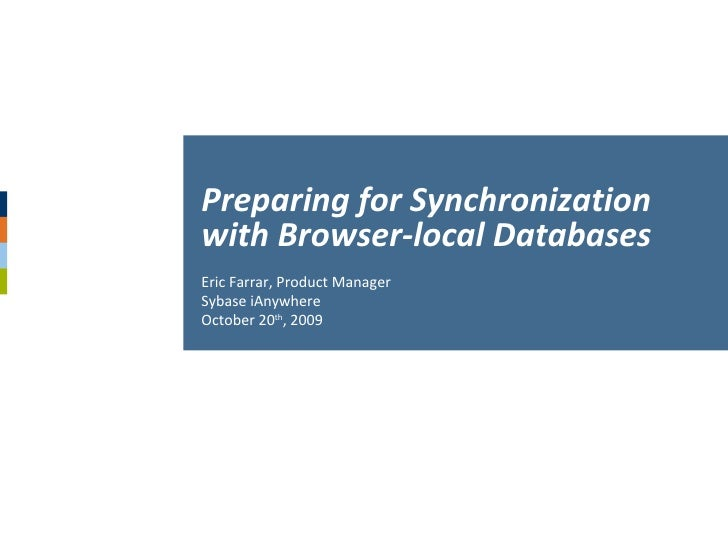Eric Farrar, Product Manager Sybase iAnywhere October 20 th , 2009 Preparing for Synchronization with Browser-local Databa...