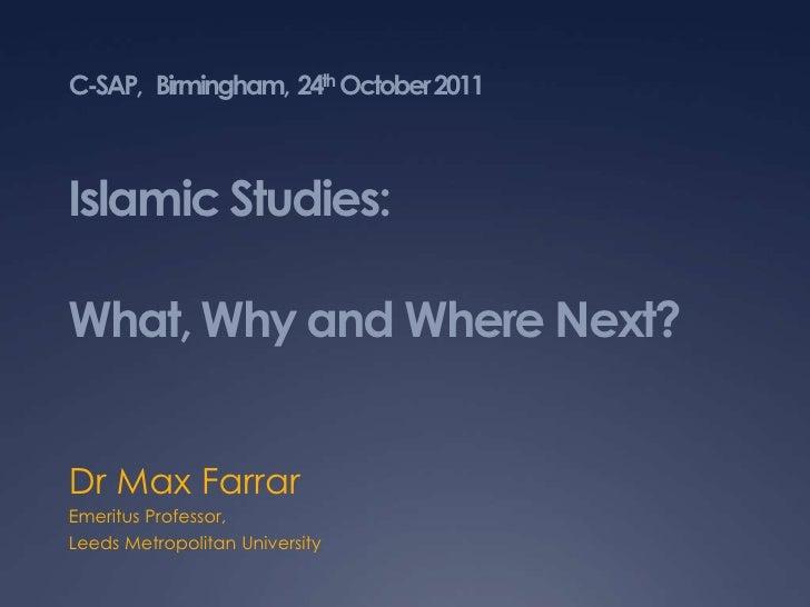 C-SAP, Birmingham, 24th October 2011Islamic Studies:What, Why and Where Next?Dr Max FarrarEmeritus Professor,Leeds Metropo...