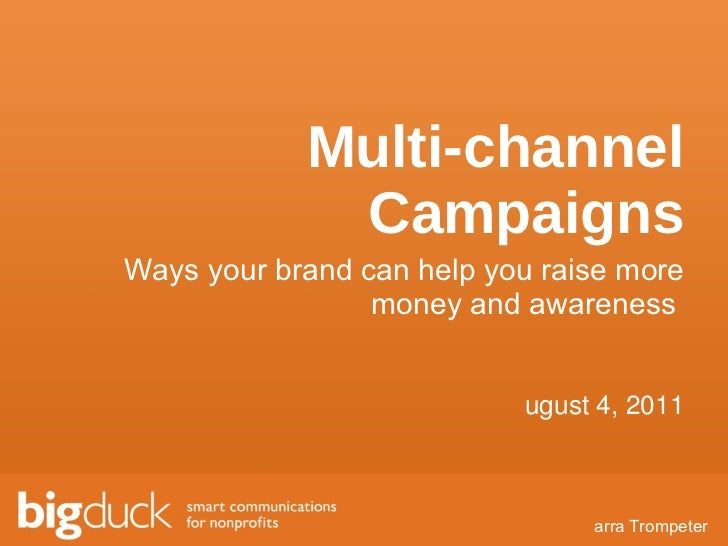 Multi-channel Campaigns Ways your brand can help you raise more money and awareness  <ul><li>Farra Trompeter </li></ul><ul...