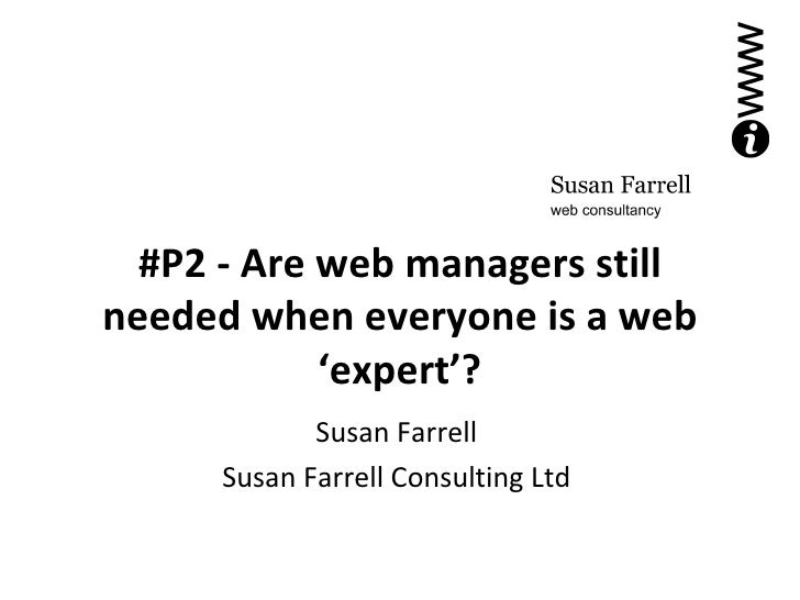 #P2 - Are web managers still needed when everyone is a web 'expert'? Susan Farrell Susan Farrell Consulting Ltd