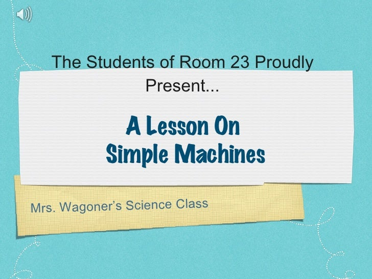 The Students of Room 23 Proudly Present... Mrs. Wagoner's Science Class A Lesson On  Simple Machines