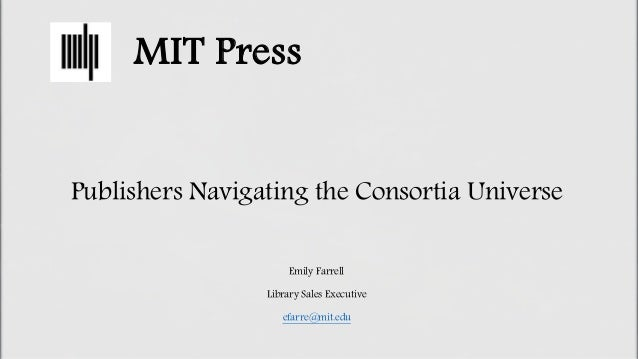 MIT Press Publishers Navigating the Consortia Universe Emily Farrell Library Sales Executive efarre@mit.edu