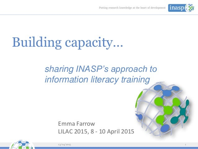 Building capacity… sharing INASP's approach to information literacy training 13/04/2015 1 Emma Farrow LILAC 2015, 8 - 10 A...