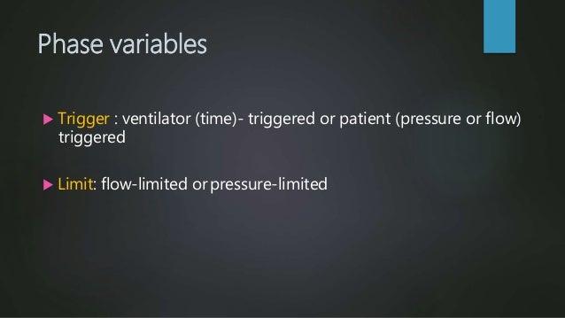 Phase variables  Trigger : ventilator (time)- triggered or patient (pressure or flow) triggered  Limit: flow-limited orp...