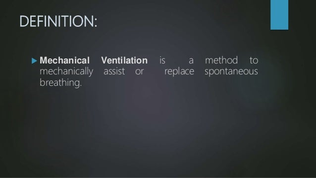 DEFINITION:  Mechanical Ventilation is a method to mechanically assist or replace spontaneous breathing.