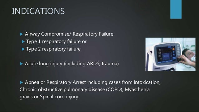 INDICATIONS  Airway Compromise/ Respiratory Failure  Type 1 respiratory failure or  Type 2 respiratory failure  Acute ...