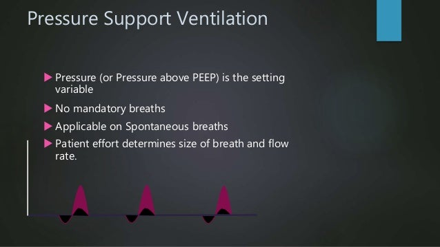 Pressure Support Ventilation  It augments spontaneous VT, decreases spontaneous rates and WOB.  Used in conjunction with...