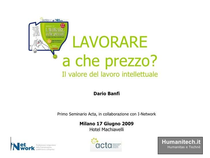Primo Seminario Acta, in collaborazione con I-Network Milano 17 Giugno 2009 Hotel Machiavelli LAVORARE a che prezzo? Il va...