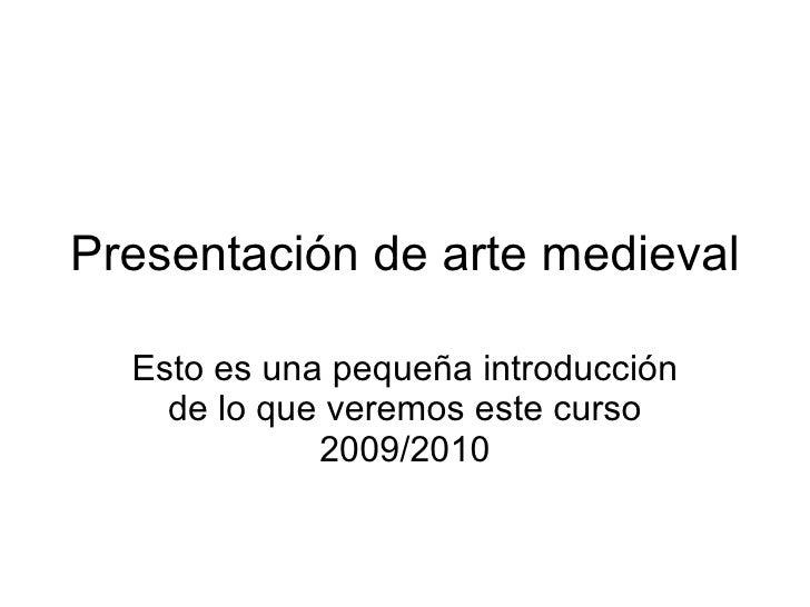 Presentación de arte medieval    Esto es una pequeña introducción     de lo que veremos este curso              2009/2010