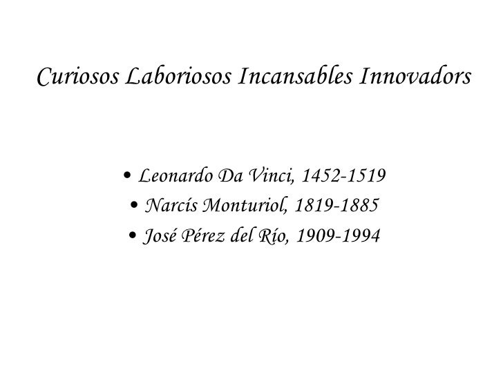 Curiosos Laboriosos Incansables Innovadors <ul><li>Leonardo Da Vinci, 1452-1519 </li></ul><ul><li>Narcís Monturiol, 1819-1...