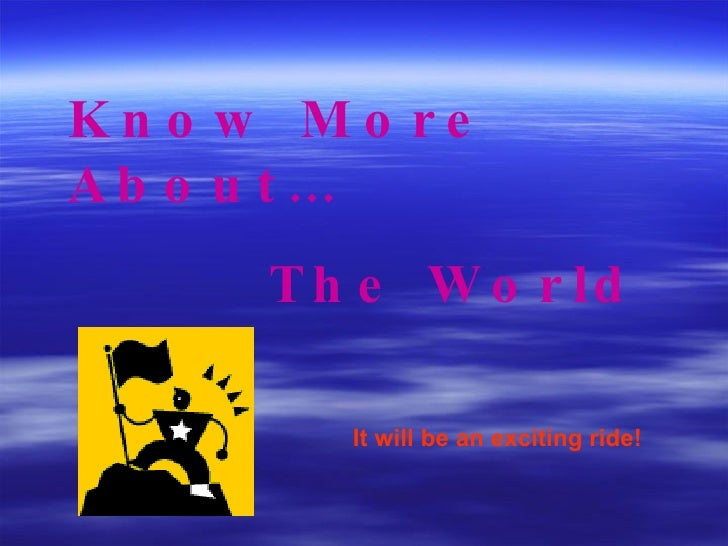 Know More About… The World It will be an exciting ride!