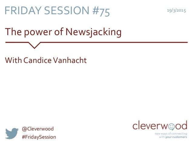 The power of Newsjacking 19/3/2015 With CandiceVanhacht FRIDAY SESSION #75 @Cleverwood #FridaySession