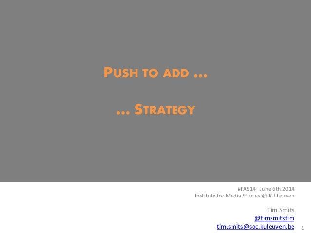 PUSH TO ADD … … STRATEGY 1 #FAS14– June 6th 2014 Institute for Media Studies @ KU Leuven Tim Smits @timsmitstim tim.smits@...