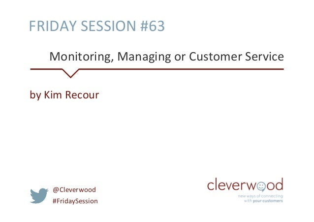FRIDAY	   SESSION	   #63	    Monitoring,	   Managing	   or	   Customer	   Service	   	    by	   Kim	   Recour	     @Clever...