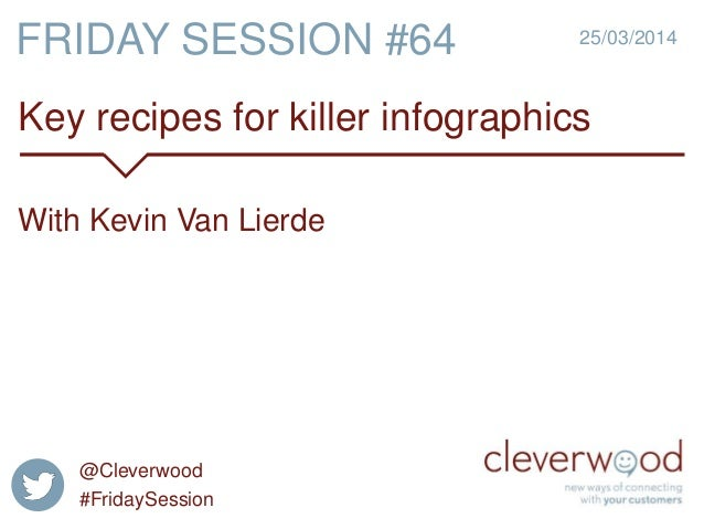 Key recipes for killer infographics 25/03/2014 With Kevin Van Lierde FRIDAY SESSION #64 @Cleverwood #FridaySession
