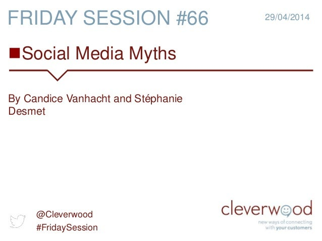 Social Media Myths 29/04/2014 By Candice Vanhacht and Stéphanie Desmet FRIDAY SESSION #66 @Cleverwood #FridaySession