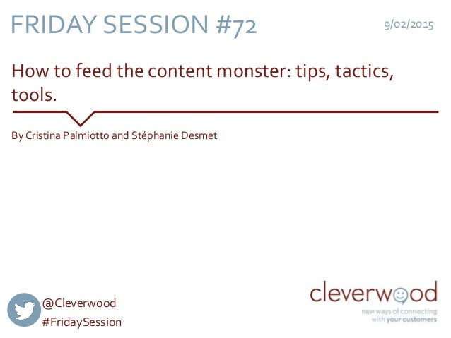 How to feed the content monster: tips, tactics, tools. 9/02/2015 By Cristina Palmiotto and Stéphanie Desmet FRIDAY SESSION...