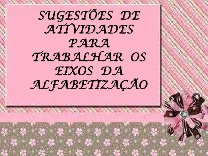 SUGESTÕES DE  ATIVIDADES     PARATRABALHAR OS   EIXOS DAALFABETIZAÇÃO