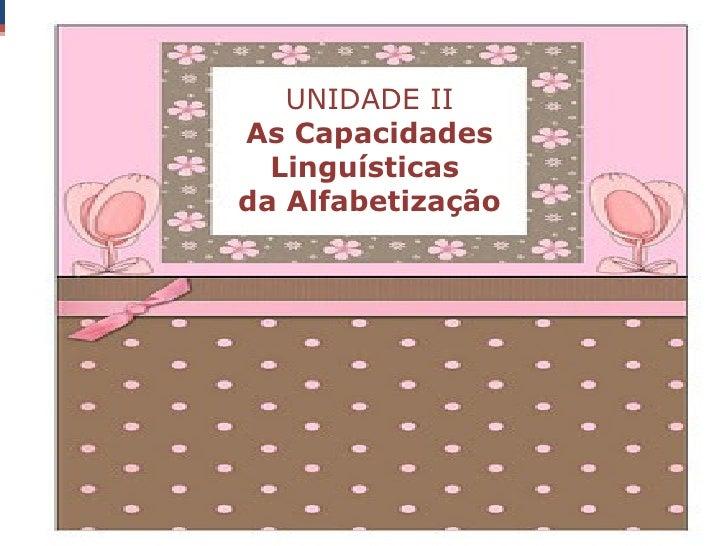 UNIDADE IIAs Capacidades  Linguísticasda Alfabetização