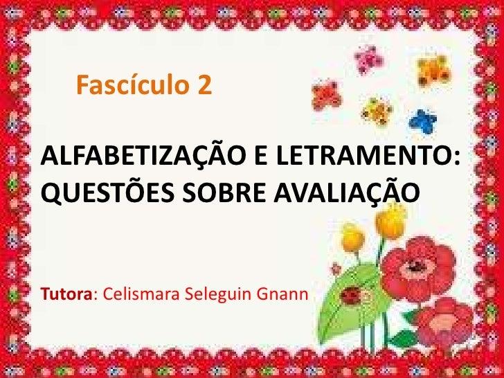 Fascículo 2ALFABETIZAÇÃO E LETRAMENTO:QUESTÕES SOBRE AVALIAÇÃOTutora: Celismara Seleguin Gnann