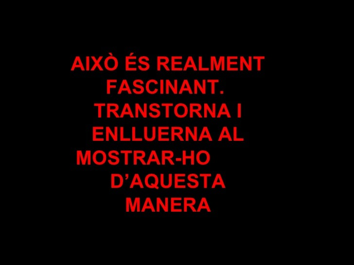 AIXÒ ÉS REALMENT FASCINANT.  TRANSTORNA I ENLLUERNA AL MOSTRAR-HO  D'AQUESTA MANERA