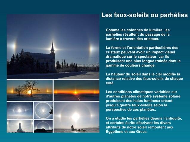 Les faux-soleils ou parhélies Comme les colonnes de lumière, les parhélies résultent du passage de la lumière à travers de...