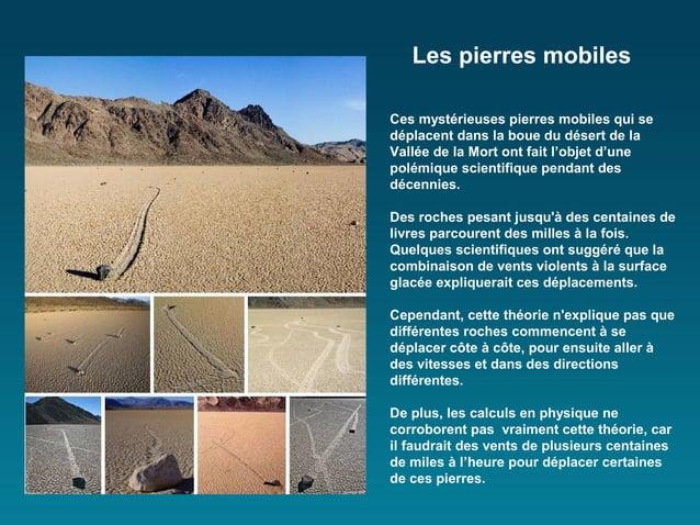 Les pierres mobilesCes mystérieuses pierres mobiles qui sedéplacent dans la boue du désert de laVallée de la Mort ont fait...