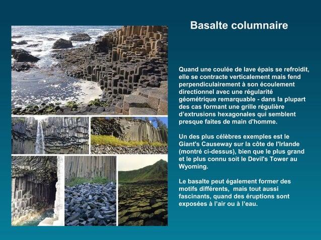 Basalte columnaireQuand une coulée de lave épais se refroidit,elle se contracte verticalement mais fendperpendiculairement...