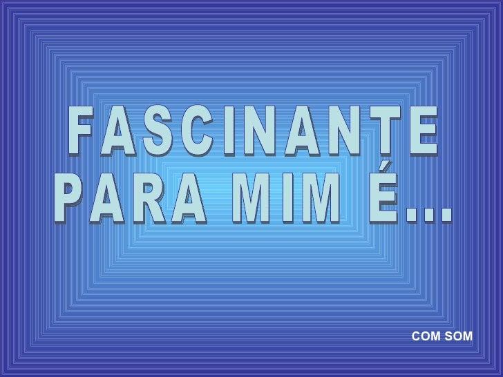 FASCINANTE PARA MIM É... COM SOM