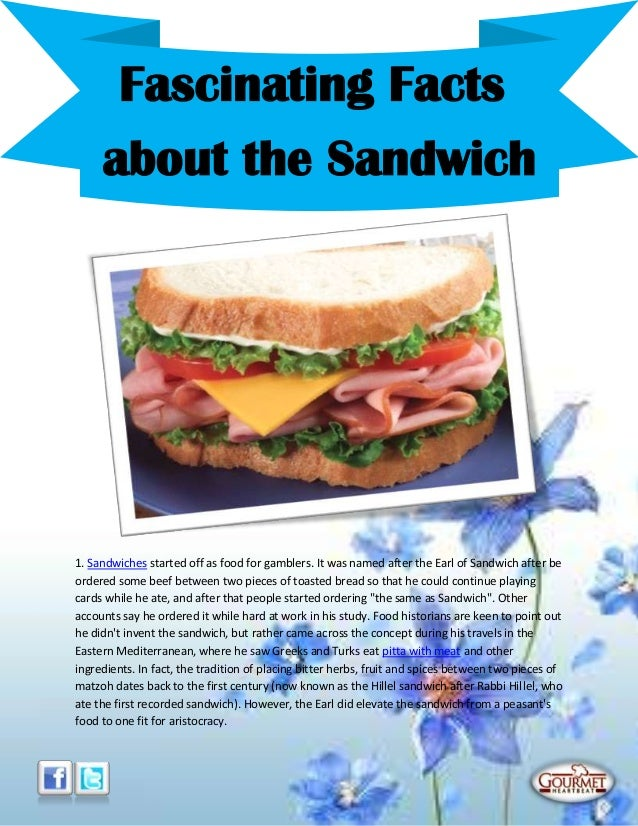 1. Sandwiches started off as food for gamblers. It was named after the Earl of Sandwich after beordered some beef between ...