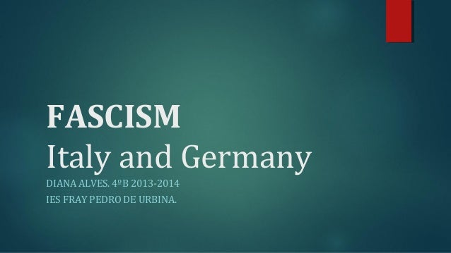 FASCISM  Italy and Germany  DIANA ALVES. 4ºB 2013-2014  IES FRAY PEDRO DE URBINA.