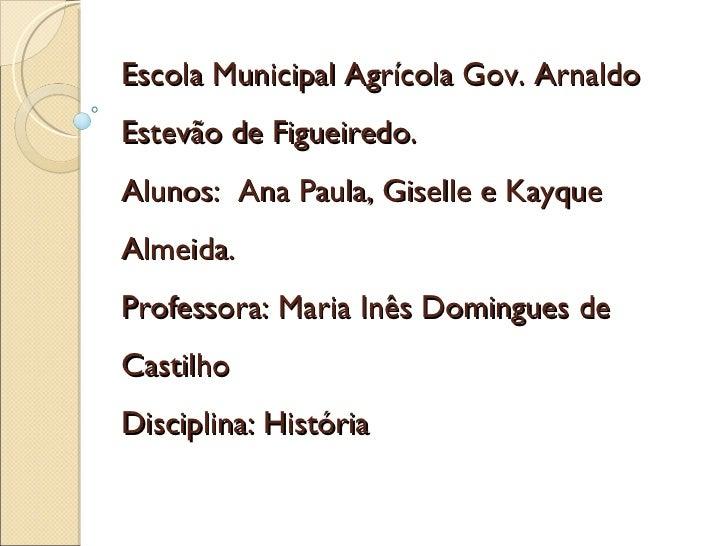 Escola Municipal Agrícola Gov. Arnaldo Estevão de Figueiredo. Alunos:  Ana Paula, Giselle e Kayque Almeida. Professora: Ma...
