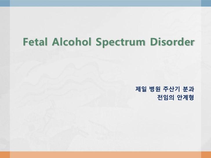 Fetal Alcohol Spectrum Disorder                    제일 병원 주산기 분과                        전임의 안계형