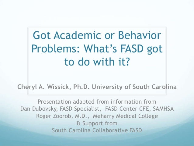 Got Academic or Behavior    Problems: What's FASD got          to do with it?Cheryl A. Wissick, Ph.D. University of South ...