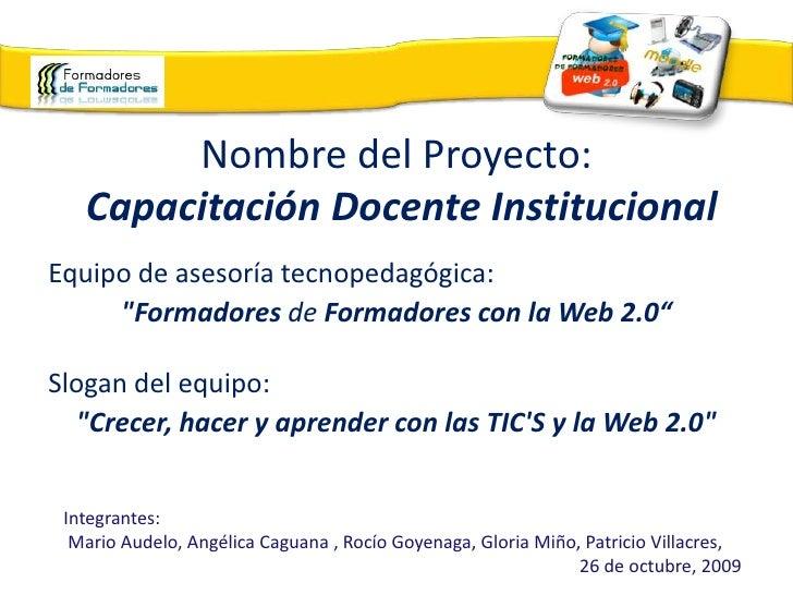 """Nombre del Proyecto:Capacitación Docente Institucional<br />Equipo de asesoría tecnopedagógica: <br />""""Formadores de ..."""