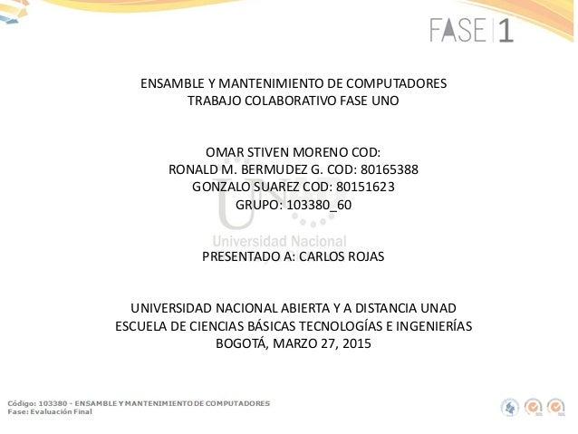 ENSAMBLE Y MANTENIMIENTO DE COMPUTADORES TRABAJO COLABORATIVO FASE UNO OMAR STIVEN MORENO COD: RONALD M. BERMUDEZ G. COD: ...