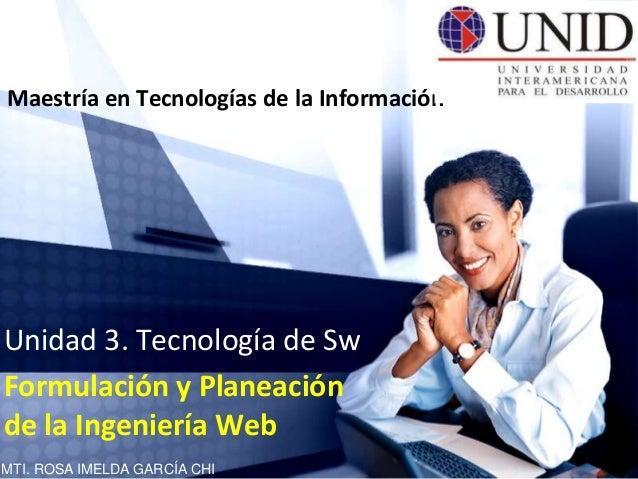 Maestría en Tecnologías de la InformaciónUnidad 3. Tecnología de SwFormulación y Planeaciónde la Ingeniería WebMTI. ROSA I...