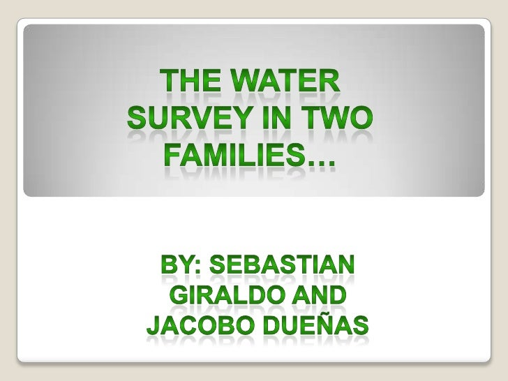 THE watersurvey in two families…<br />By: sebastiangiraldo And jacobodueñas<br />