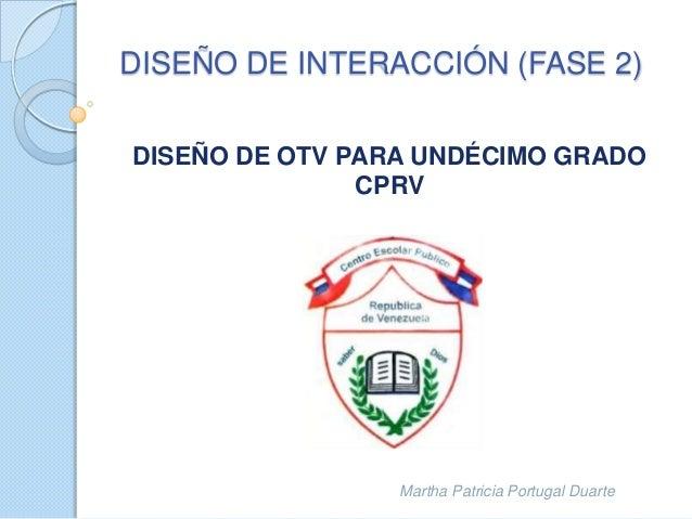 DISEÑO DE OTV PARA UNDÉCIMO GRADO CPRV Martha Patricia Portugal Duarte DISEÑO DE INTERACCIÓN (FASE 2)