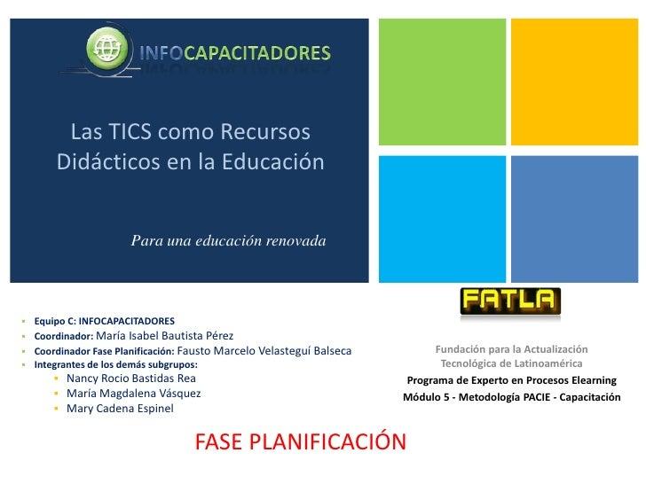 Las TICS como Recursos Didácticos en la Educación<br />Para una educación renovada<br /><ul><li>Equipo C: INFOCAPACITADORES