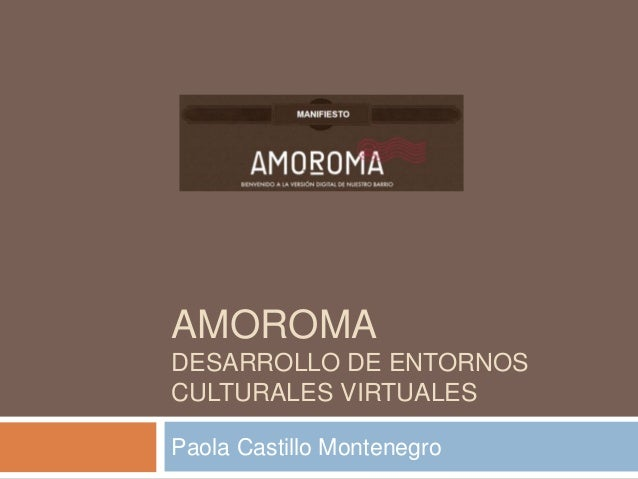 AMOROMADESARROLLO DE ENTORNOSCULTURALES VIRTUALESPaola Castillo Montenegro