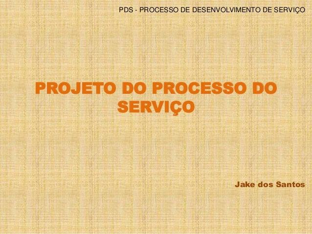 PDS - PROCESSO DE DESENVOLVIMENTO DE SERVIÇO  PROJETO DO PROCESSO DO  SERVIÇO  Jake dos Santos