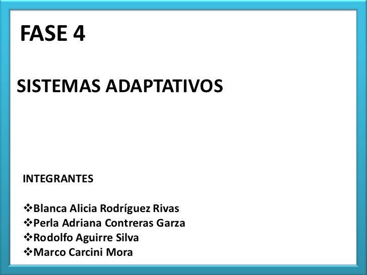 FASE 4SISTEMAS ADAPTATIVOSINTEGRANTESBlanca Alicia Rodríguez RivasPerla Adriana Contreras GarzaRodolfo Aguirre SilvaMa...
