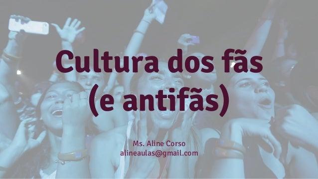 Cultura dos fãs (e antifãs) Ms. Aline Corso alineaulas@gmail.com