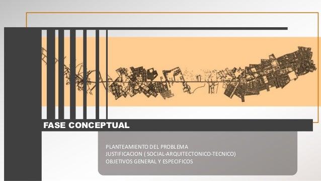 FASE CONCEPTUAL PLANTEAMIENTO DEL PROBLEMA JUSTIFICACION ( SOCIAL-ARQUITECTONICO-TECNICO) OBJETIVOS GENERAL Y ESPECIFICOS