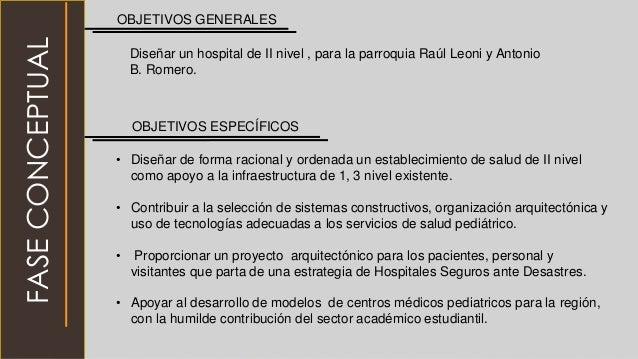 OBJETIVOS GENERALES OBJETIVOS ESPECÍFICOS • Diseñar de forma racional y ordenada un establecimiento de salud de II nivel c...