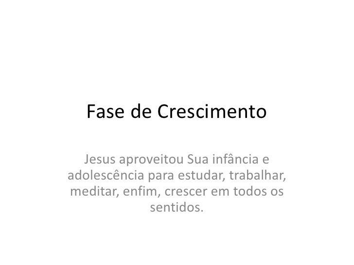 Fase de Crescimento<br />Jesus aproveitouSuainfância e adolescênciaparaestudar, trabalhar, meditar, enfim, cresceremtodoso...