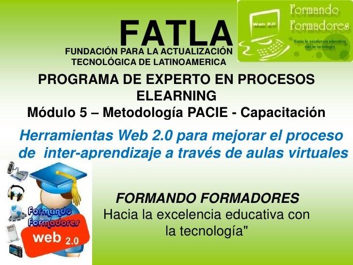 FATLA<br />FUNDACIÓN PARA LA ACTUALIZACIÓN TECNOLÓGICA DE LATINOAMERICA<br />PROGRAMA DE EXPERTO EN PROCESOS ELEARNINGMódu...